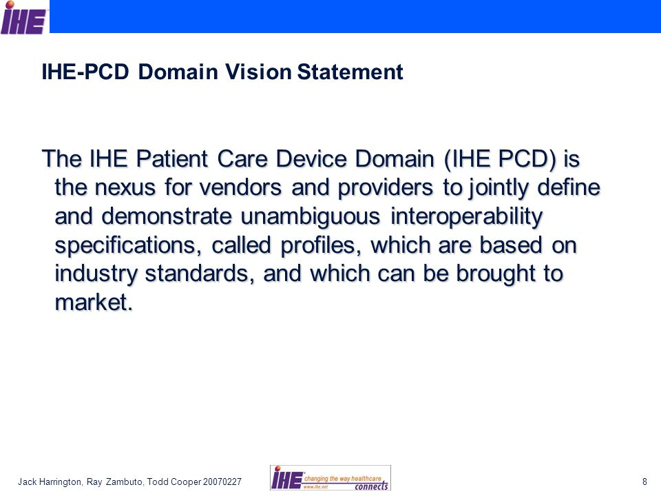 Jack Harrington, Ray Zambuto, Todd Cooper 200702279 IHE-PCD Mission The IHE Patient Care Devices Domain will apply the proven, Use Case driven IHE processes to:The IHE Patient Care Devices Domain will apply the proven, Use Case driven IHE processes to: –Deliver the technical framework for the IHE-PCD domain profiles; –Validate IHE-PCD profile implementations via Connectathons; and –Demonstrate marketable solutions at public trade shows.
