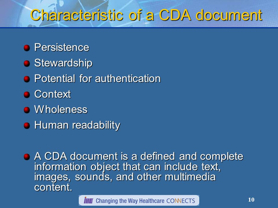 10 Characteristic of a CDA document PersistenceStewardship Potential for authentication ContextWholeness Human readability A CDA document is a defined and complete information object that can include text, images, sounds, and other multimedia content.