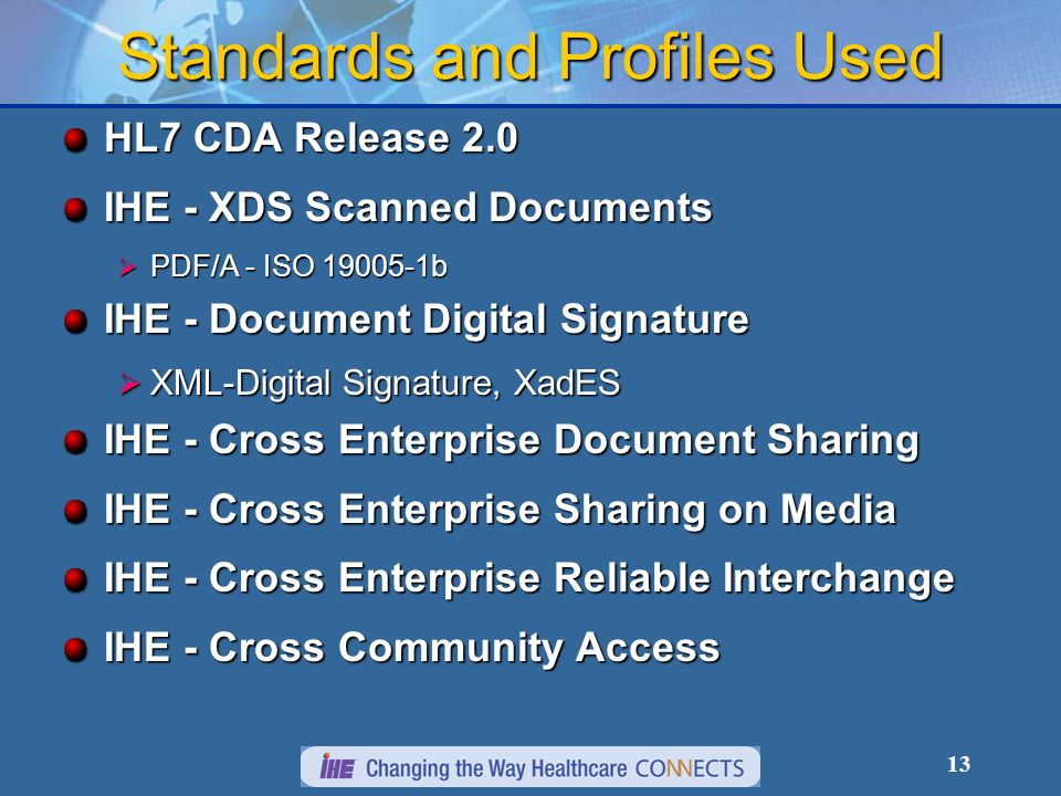 13 Standards and Profiles Used HL7 CDA Release 2.0 IHE - XDS Scanned Documents PDF/A - ISO 19005-1b PDF/A - ISO 19005-1b IHE - Document Digital Signature XML-Digital Signature, XadES XML-Digital Signature, XadES IHE - Cross Enterprise Document Sharing IHE - Cross Enterprise Sharing on Media IHE - Cross Enterprise Reliable Interchange IHE - Cross Community Access