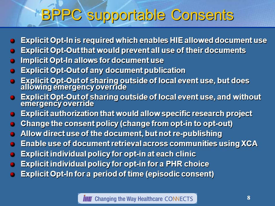 8 BPPC supportable Consents Explicit Opt-In is required which enables HIE allowed document use Explicit Opt-Out that would prevent all use of their documents Implicit Opt-In allows for document use Explicit Opt-Out of any document publication Explicit Opt-Out of sharing outside of local event use, but does allowing emergency override Explicit Opt-Out of sharing outside of local event use, and without emergency override Explicit authorization that would allow specific research project Change the consent policy (change from opt-in to opt-out) Allow direct use of the document, but not re-publishing Enable use of document retrieval across communities using XCA Explicit individual policy for opt-in at each clinic Explicit individual policy for opt-in for a PHR choice Explicit Opt-In for a period of time (episodic consent)