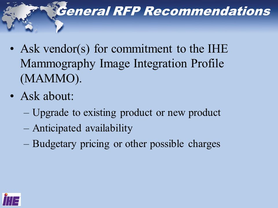 General RFP Recommendations Ask vendor(s) for commitment to the IHE Mammography Image Integration Profile (MAMMO). Ask about: –Upgrade to existing pro