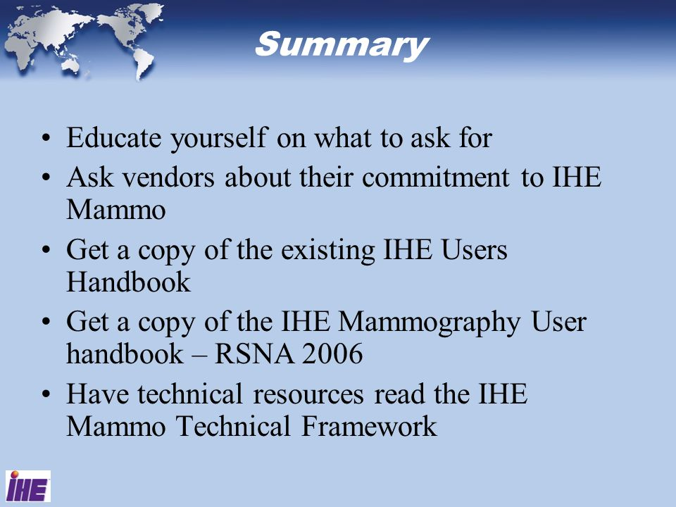 Summary Educate yourself on what to ask for Ask vendors about their commitment to IHE Mammo Get a copy of the existing IHE Users Handbook Get a copy o