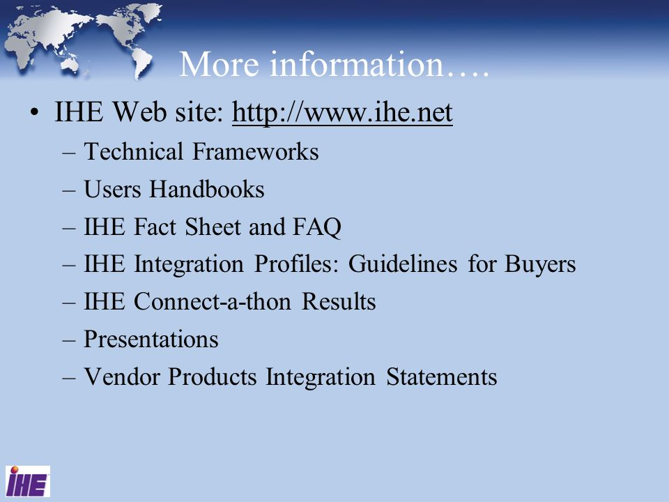 More information…. IHE Web site: http://www.ihe.net –Technical Frameworks –Users Handbooks –IHE Fact Sheet and FAQ –IHE Integration Profiles: Guidelin