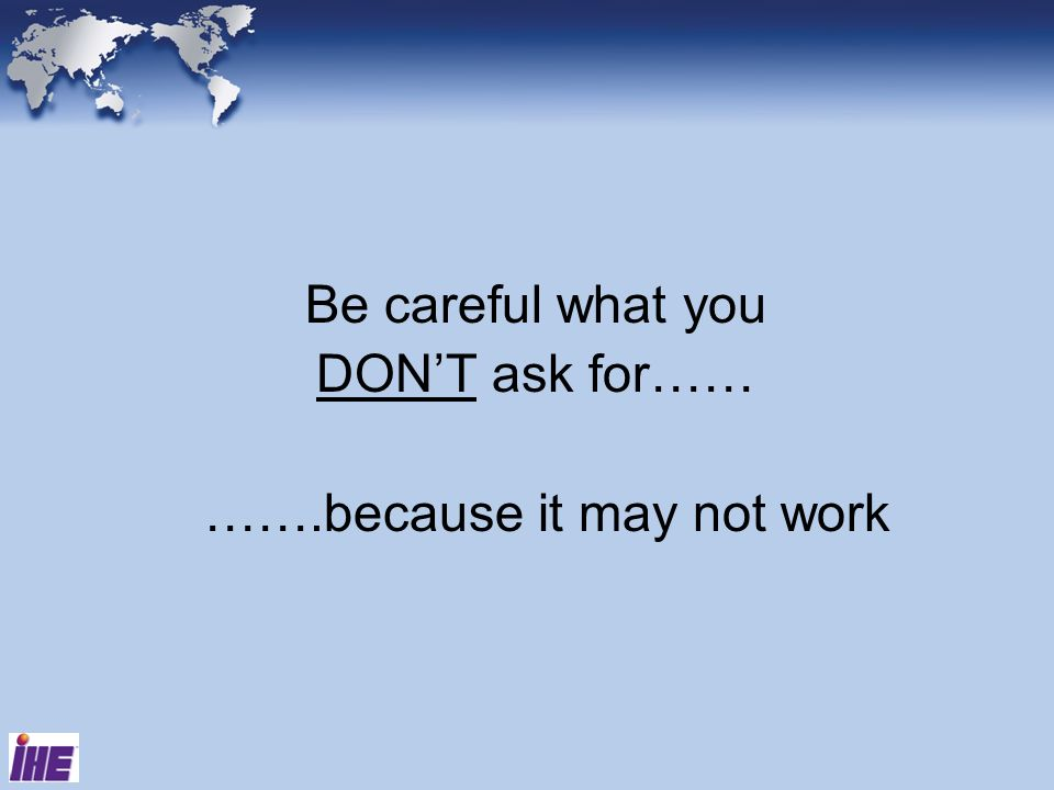 Be careful what you DONT ask for…… …….because it may not work