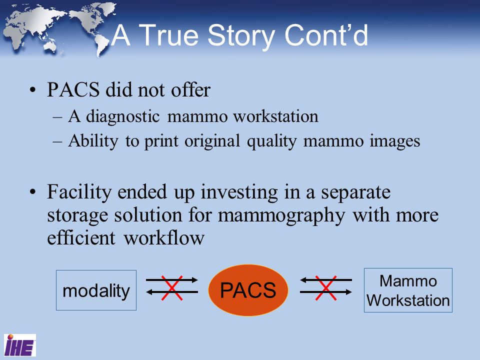 A True Story Contd PACS did not offer –A diagnostic mammo workstation –Ability to print original quality mammo images Facility ended up investing in a