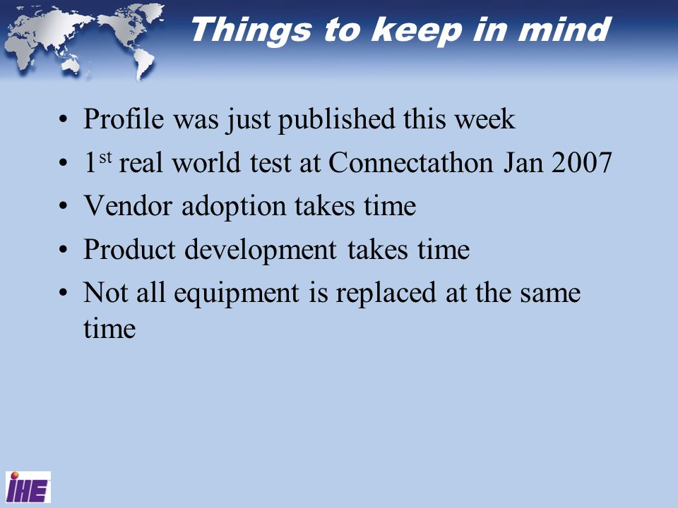 Things to keep in mind Profile was just published this week 1 st real world test at Connectathon Jan 2007 Vendor adoption takes time Product developme