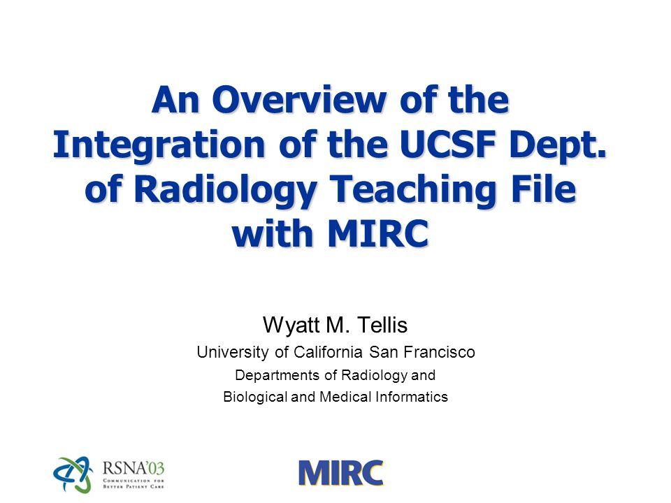 An Overview of the Integration of the UCSF Dept. of Radiology Teaching File with MIRC Wyatt M.