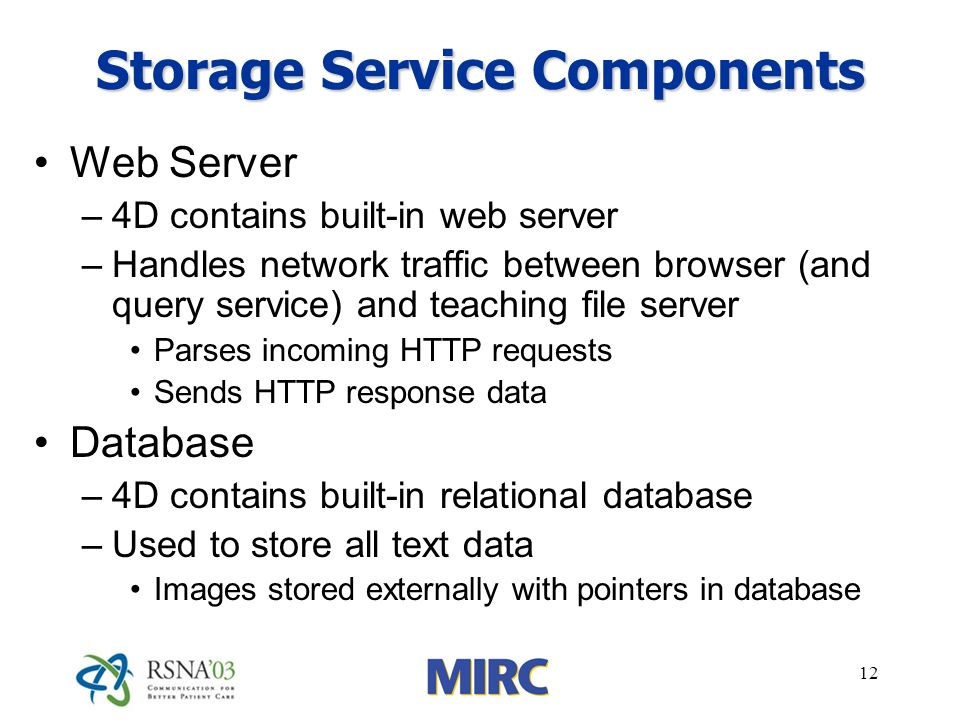 12 Storage Service Components Web Server –4D contains built-in web server –Handles network traffic between browser (and query service) and teaching file server Parses incoming HTTP requests Sends HTTP response data Database –4D contains built-in relational database –Used to store all text data Images stored externally with pointers in database