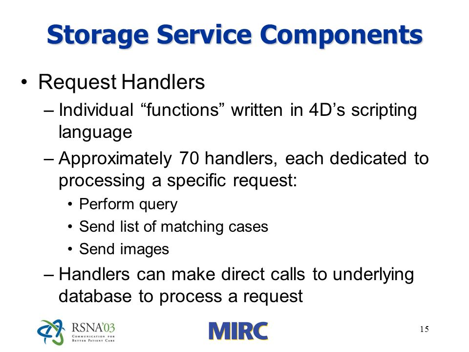 15 Storage Service Components Request Handlers –Individual functions written in 4Ds scripting language –Approximately 70 handlers, each dedicated to processing a specific request: Perform query Send list of matching cases Send images –Handlers can make direct calls to underlying database to process a request