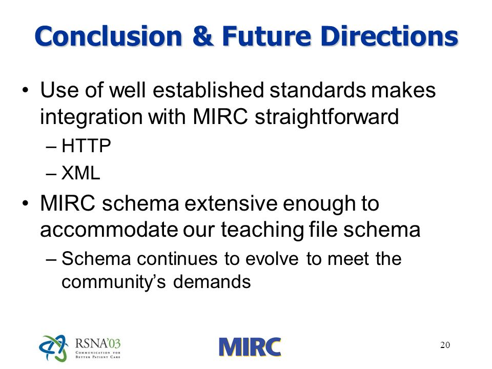 20 Conclusion & Future Directions Use of well established standards makes integration with MIRC straightforward –HTTP –XML MIRC schema extensive enoug