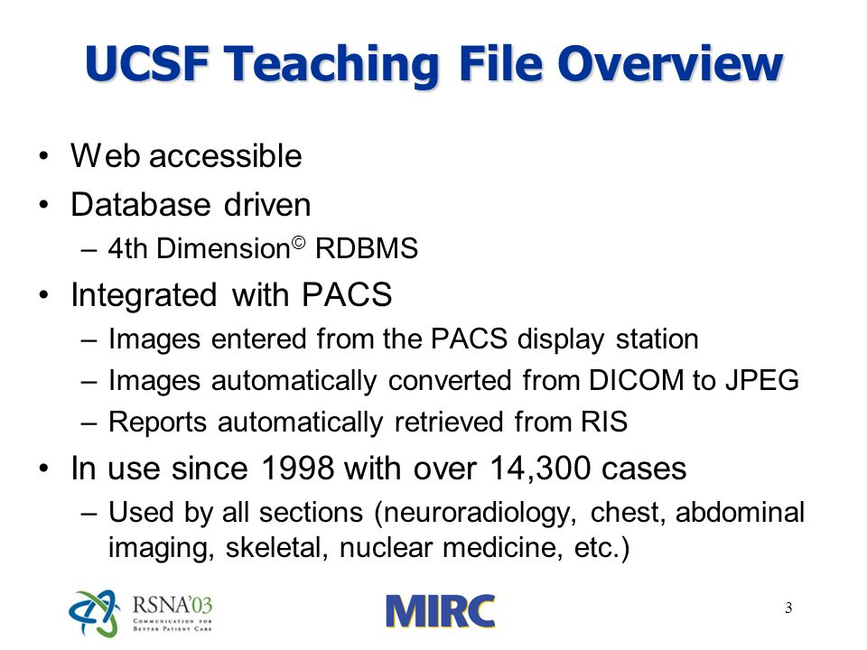 3 UCSF Teaching File Overview Web accessible Database driven –4th Dimension © RDBMS Integrated with PACS –Images entered from the PACS display station –Images automatically converted from DICOM to JPEG –Reports automatically retrieved from RIS In use since 1998 with over 14,300 cases –Used by all sections (neuroradiology, chest, abdominal imaging, skeletal, nuclear medicine, etc.)