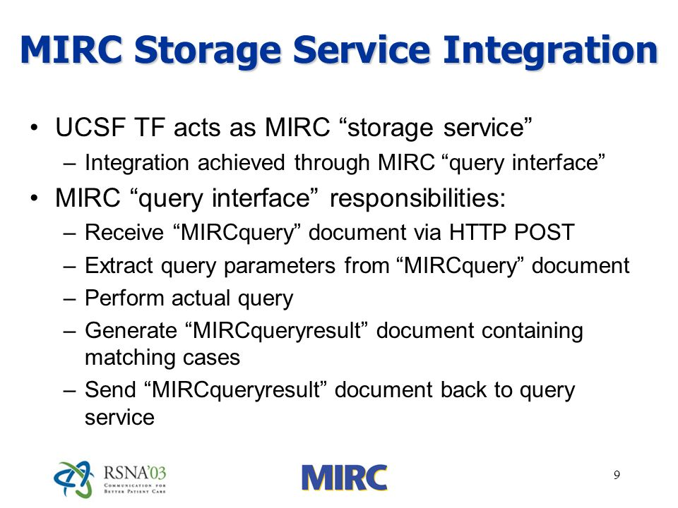 9 MIRC Storage Service Integration UCSF TF acts as MIRC storage service –Integration achieved through MIRC query interface MIRC query interface responsibilities: –Receive MIRCquery document via HTTP POST –Extract query parameters from MIRCquery document –Perform actual query –Generate MIRCqueryresult document containing matching cases –Send MIRCqueryresult document back to query service