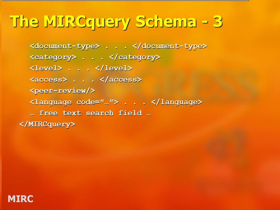MIRC The MIRCquery Schema - 3...... <peer-review/> … free text search field … </MIRCquery>