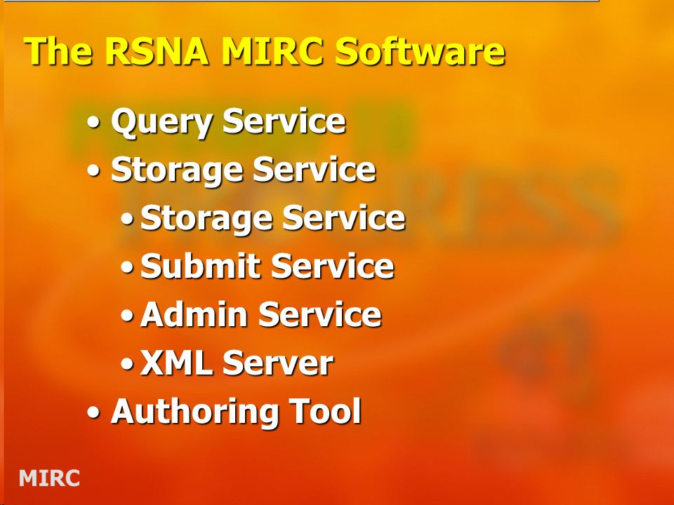 MIRC The RSNA MIRC Software Query ServiceQuery Service Storage ServiceStorage Service Submit ServiceSubmit Service Admin ServiceAdmin Service XML ServerXML Server Authoring ToolAuthoring Tool