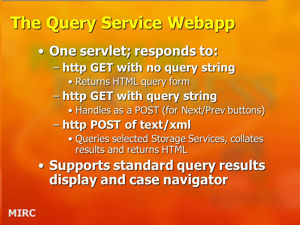MIRC The Query Service Webapp One servlet; responds to:One servlet; responds to: –http GET with no query string Returns HTML query formReturns HTML query form –http GET with query string Handles as a POST (for Next/Prev buttons)Handles as a POST (for Next/Prev buttons) –http POST of text/xml Queries selected Storage Services, collates results and returns HTMLQueries selected Storage Services, collates results and returns HTML Supports standard query results display and case navigatorSupports standard query results display and case navigator