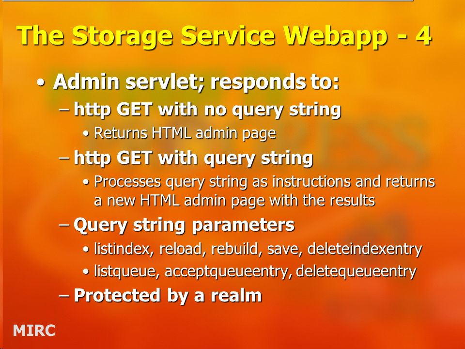 MIRC The Storage Service Webapp - 4 Admin servlet; responds to:Admin servlet; responds to: –http GET with no query string Returns HTML admin pageReturns HTML admin page –http GET with query string Processes query string as instructions and returns a new HTML admin page with the resultsProcesses query string as instructions and returns a new HTML admin page with the results –Query string parameters listindex, reload, rebuild, save, deleteindexentrylistindex, reload, rebuild, save, deleteindexentry listqueue, acceptqueueentry, deletequeueentrylistqueue, acceptqueueentry, deletequeueentry –Protected by a realm
