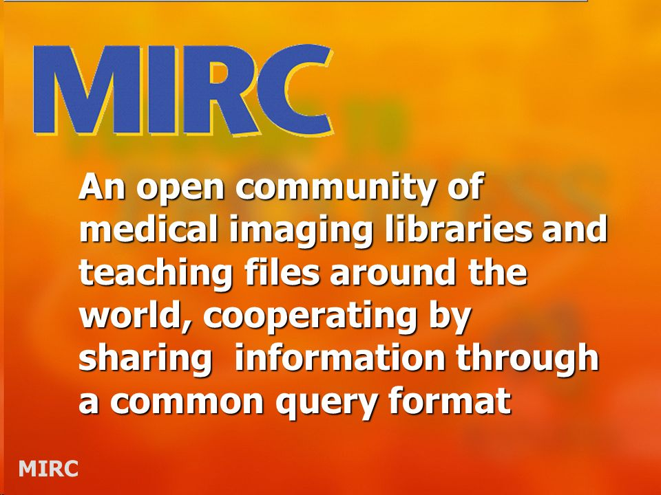 MIRC An open community of medical imaging libraries and teaching files around the world, cooperating by sharing information through a common query format