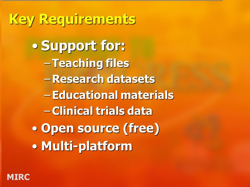 MIRC Key Requirements Support for:Support for: –Teaching files –Research datasets –Educational materials –Clinical trials data Open source (free)Open source (free) Multi-platformMulti-platform