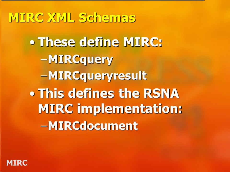 MIRC MIRC XML Schemas These define MIRC:These define MIRC: –MIRCquery –MIRCqueryresult This defines the RSNA MIRC implementation:This defines the RSNA MIRC implementation: –MIRCdocument