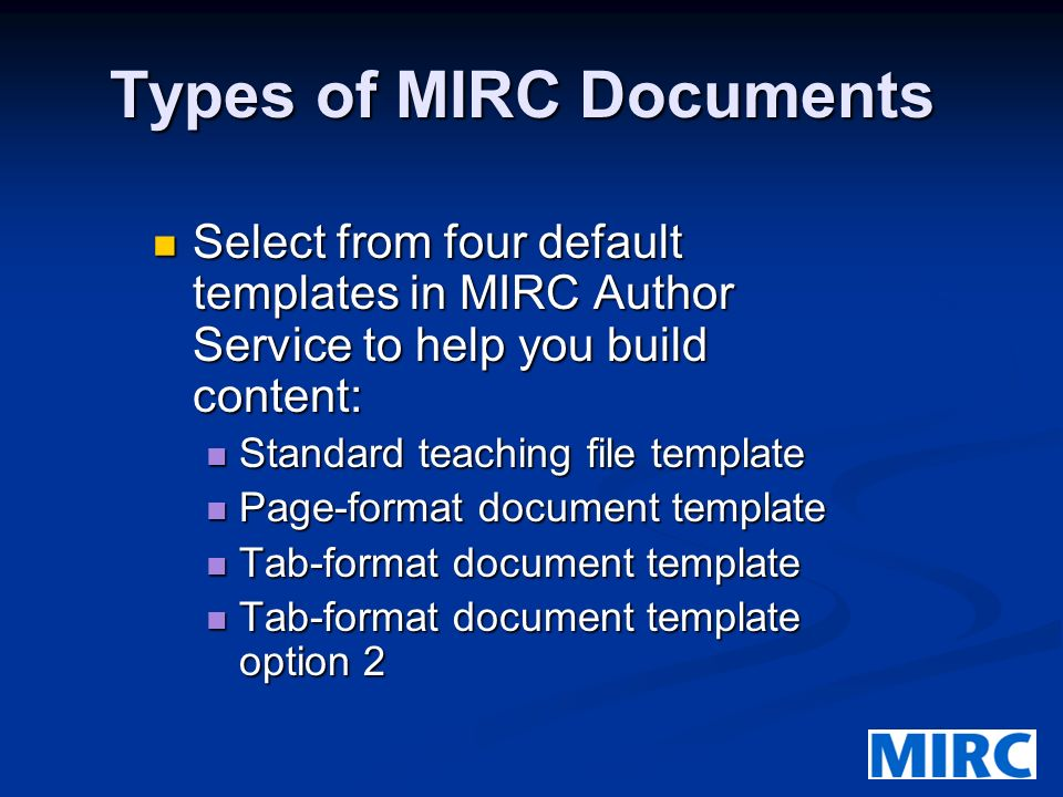 Types of MIRC Documents Select from four default templates in MIRC Author Service to help you build content: Select from four default templates in MIRC Author Service to help you build content: Standard teaching file template Standard teaching file template Page-format document template Page-format document template Tab-format document template Tab-format document template Tab-format document template option 2 Tab-format document template option 2