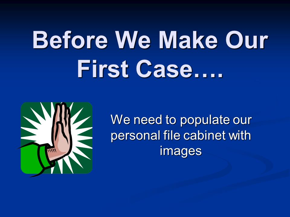 Before We Make Our First Case…. We need to populate our personal file cabinet with images