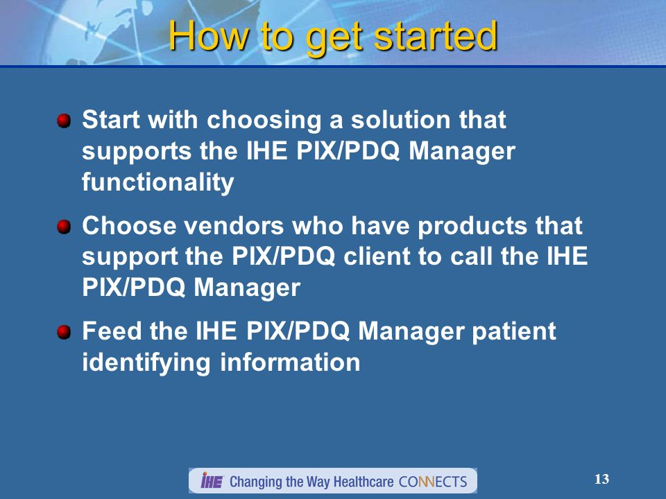 13 How to get started Start with choosing a solution that supports the IHE PIX/PDQ Manager functionality Choose vendors who have products that support