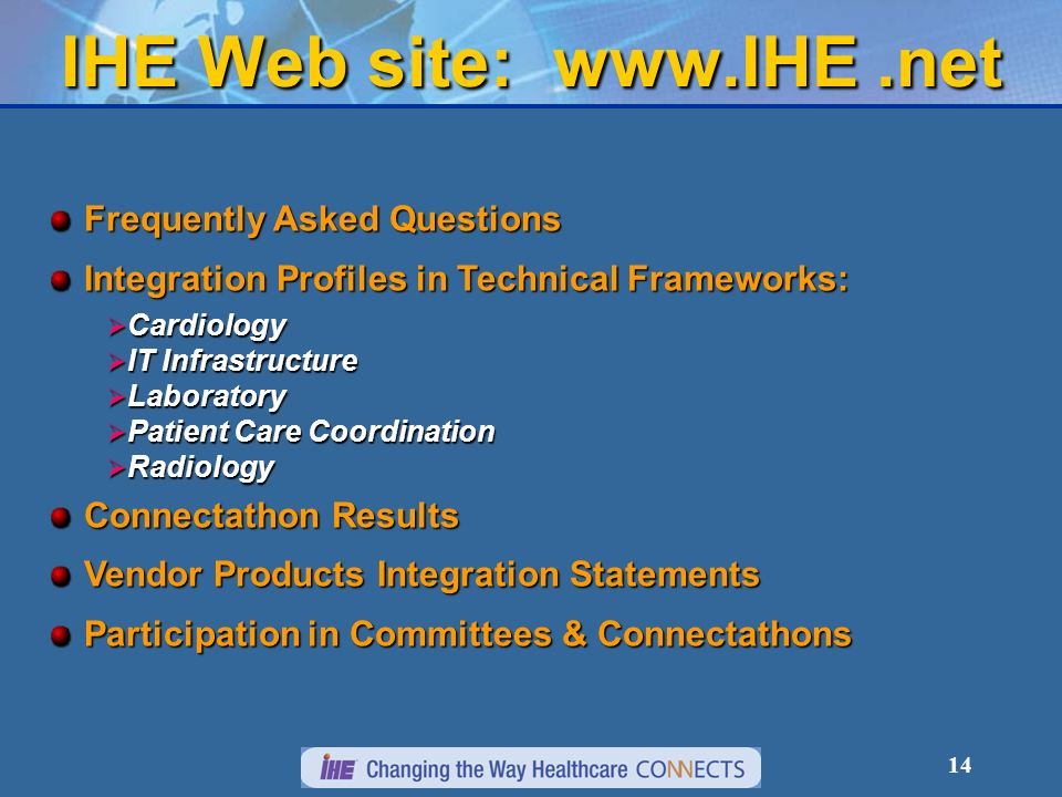 14 IHE Web site: www.IHE.net Frequently Asked Questions Integration Profiles in Technical Frameworks: Cardiology Cardiology IT Infrastructure IT Infrastructure Laboratory Laboratory Patient Care Coordination Patient Care Coordination Radiology Radiology Connectathon Results Vendor Products Integration Statements Participation in Committees & Connectathons