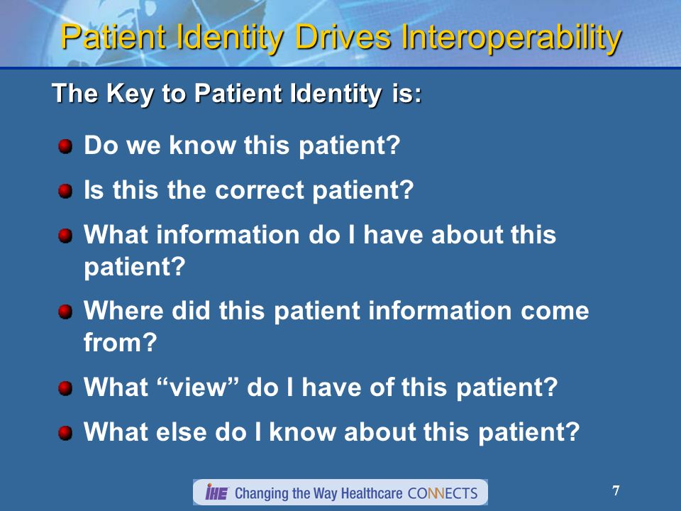 7 Patient Identity Drives Interoperability Do we know this patient? Is this the correct patient? What information do I have about this patient? Where