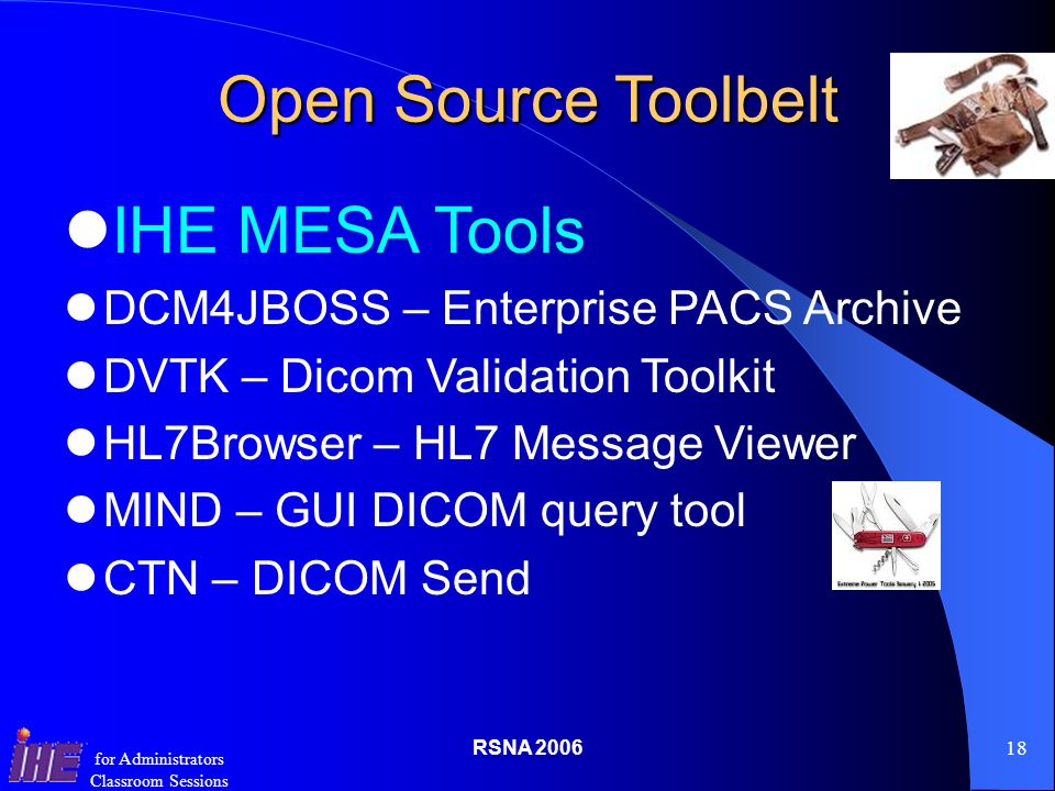 RSNA for Administrators Classroom Sessions Open Source Toolbelt IHE MESA Tools DCM4JBOSS – Enterprise PACS Archive DVTK – Dicom Validation Toolkit HL7Browser – HL7 Message Viewer MIND – GUI DICOM query tool CTN – DICOM Send