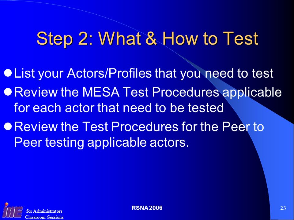 RSNA for Administrators Classroom Sessions Step 2: What & How to Test List your Actors/Profiles that you need to test Review the MESA Test Procedures applicable for each actor that need to be tested Review the Test Procedures for the Peer to Peer testing applicable actors.