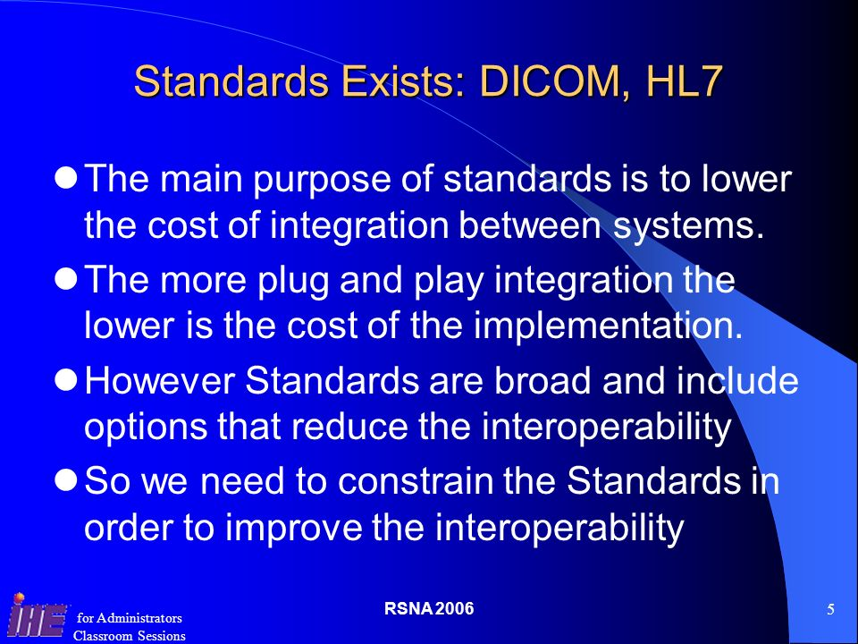 RSNA for Administrators Classroom Sessions Standards Exists: DICOM, HL7 The main purpose of standards is to lower the cost of integration between systems.