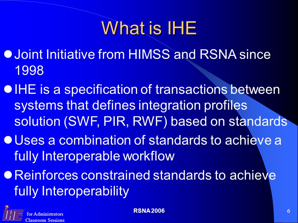 RSNA for Administrators Classroom Sessions What is IHE Joint Initiative from HIMSS and RSNA since 1998 IHE is a specification of transactions between systems that defines integration profiles solution (SWF, PIR, RWF) based on standards Uses a combination of standards to achieve a fully Interoperable workflow Reinforces constrained standards to achieve fully Interoperability