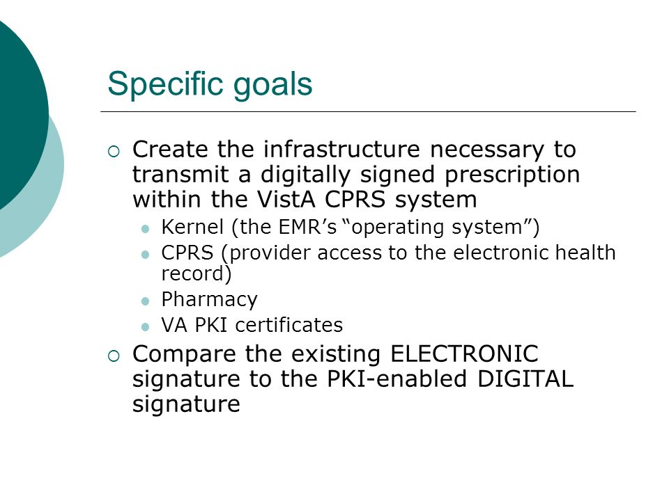 Specific goals Create the infrastructure necessary to transmit a digitally signed prescription within the VistA CPRS system Kernel (the EMRs operating