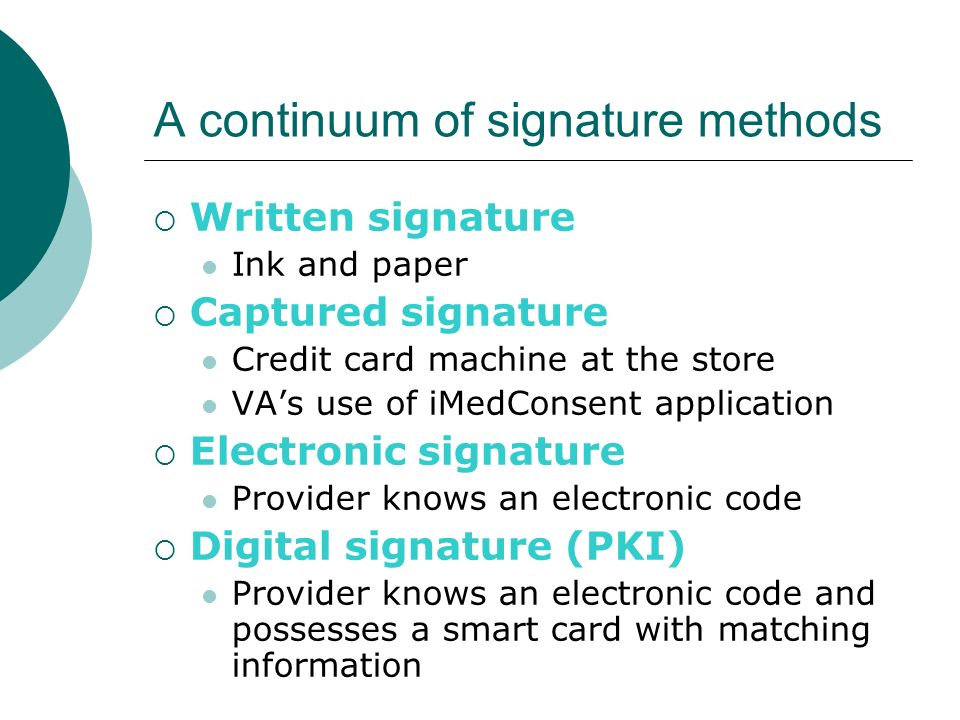 A continuum of signature methods Written signature Ink and paper Captured signature Credit card machine at the store VAs use of iMedConsent applicatio