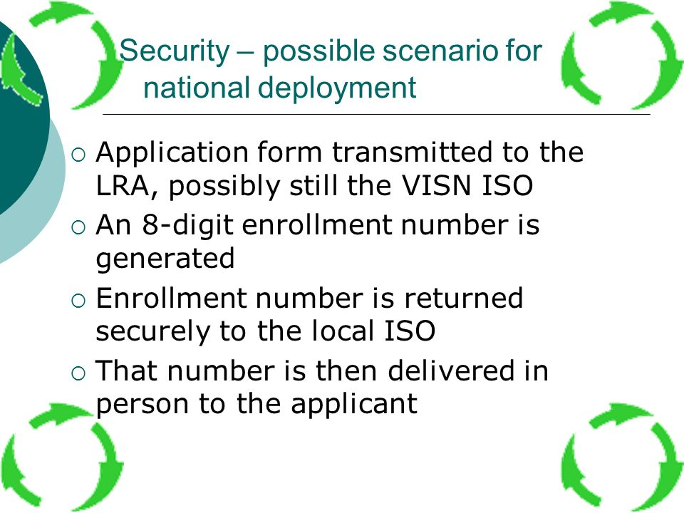 Security – possible scenario for national deployment Application form transmitted to the LRA, possibly still the VISN ISO An 8-digit enrollment number