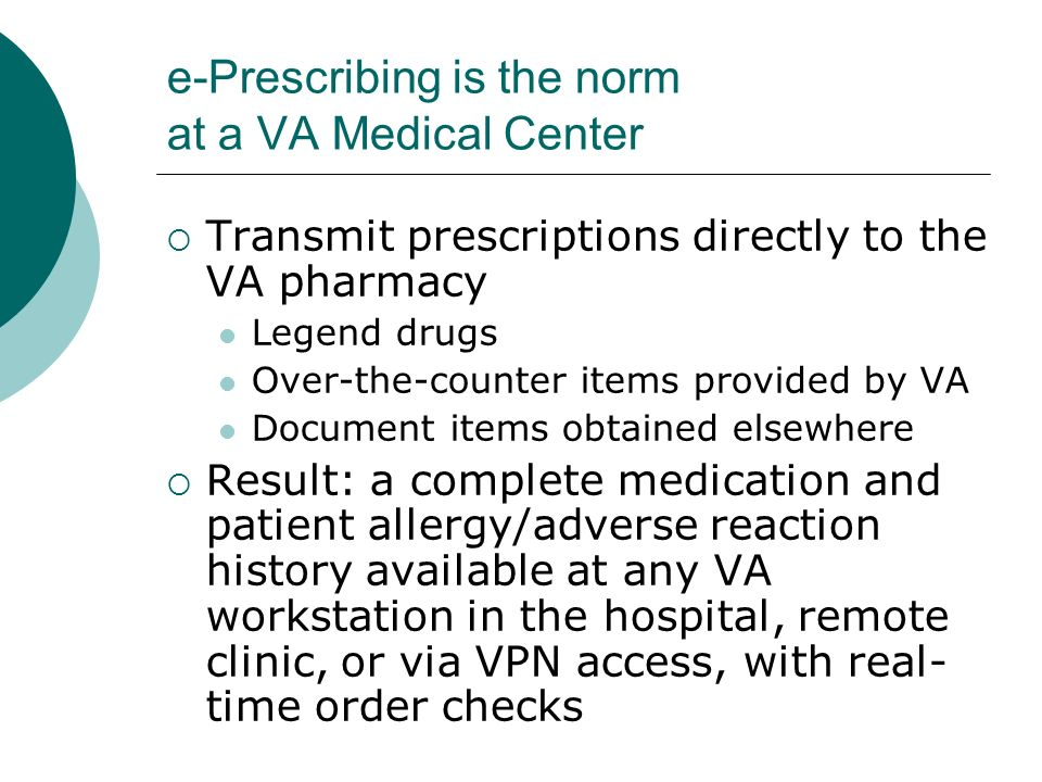 e-Prescribing is the norm at a VA Medical Center Transmit prescriptions directly to the VA pharmacy Legend drugs Over-the-counter items provided by VA