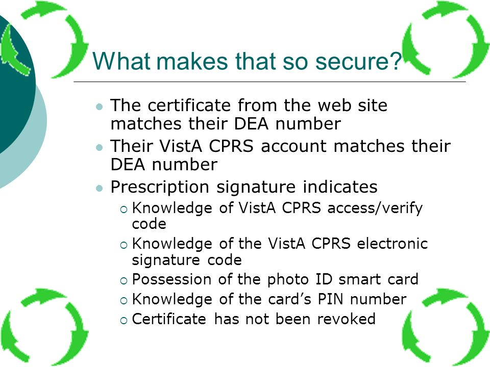 What makes that so secure? The certificate from the web site matches their DEA number Their VistA CPRS account matches their DEA number Prescription s