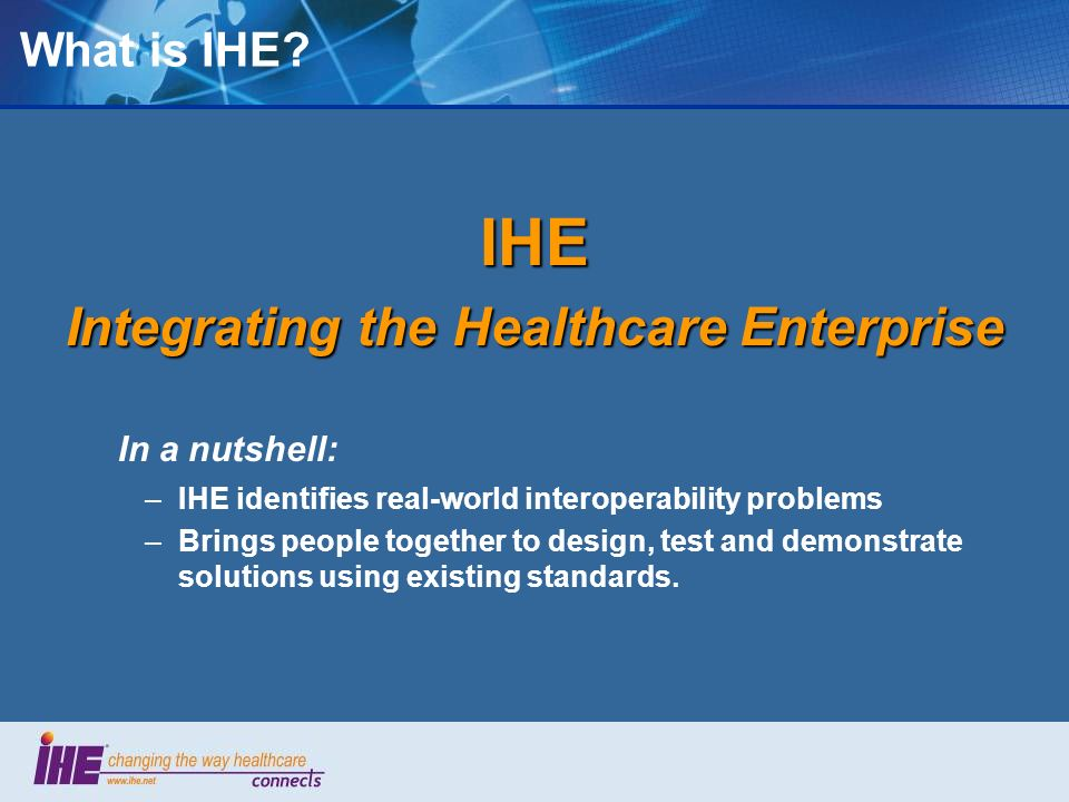 IHE International IHE International is … An international umbrella organization sponsored by RSNA, HIMSS and others… Voluntary, non-profit, operating in public view –Largely manufacturers, users, regulators An initiative by healthcare professionals and industry to improve the way computer systems share information.