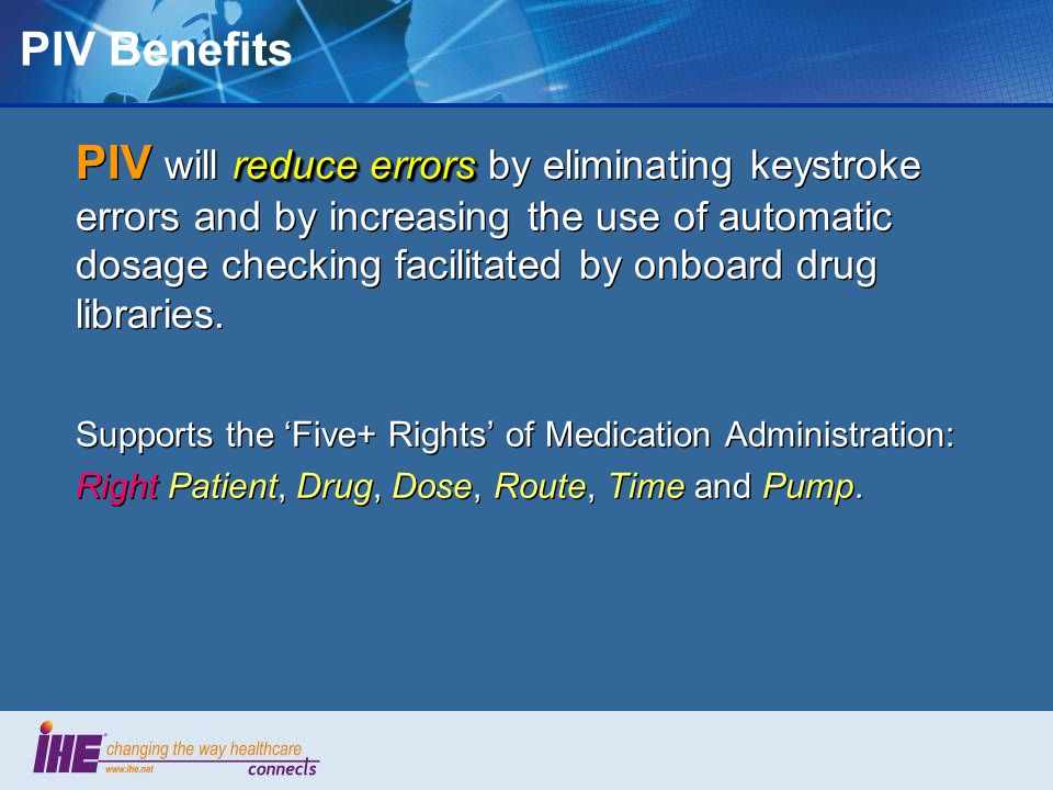reduce errors PIV will reduce errors by eliminating keystroke errors and by increasing the use of automatic dosage checking facilitated by onboard dru