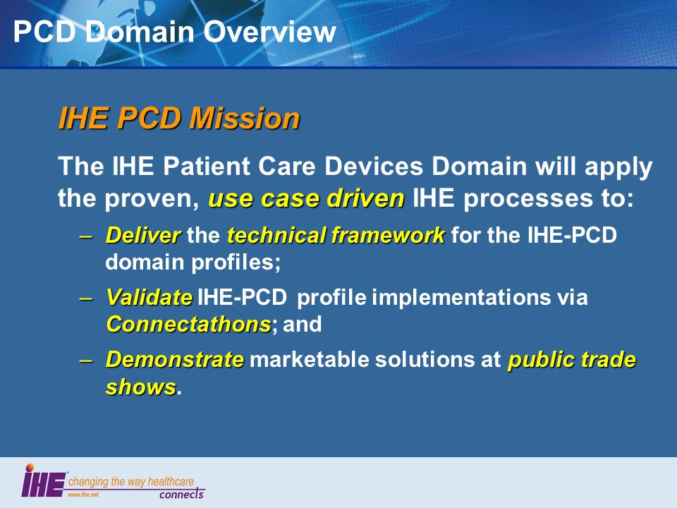 PCD Domain Overview Heterogeneity – … coexistence in a multi-vendor and multi-modality world, leveraging shared infrastructure Semantic Interoperability – … from the sensor to the EHR Real-time Availability – … facilitating more timely clinical decisions PCD Profile Value Objectives: