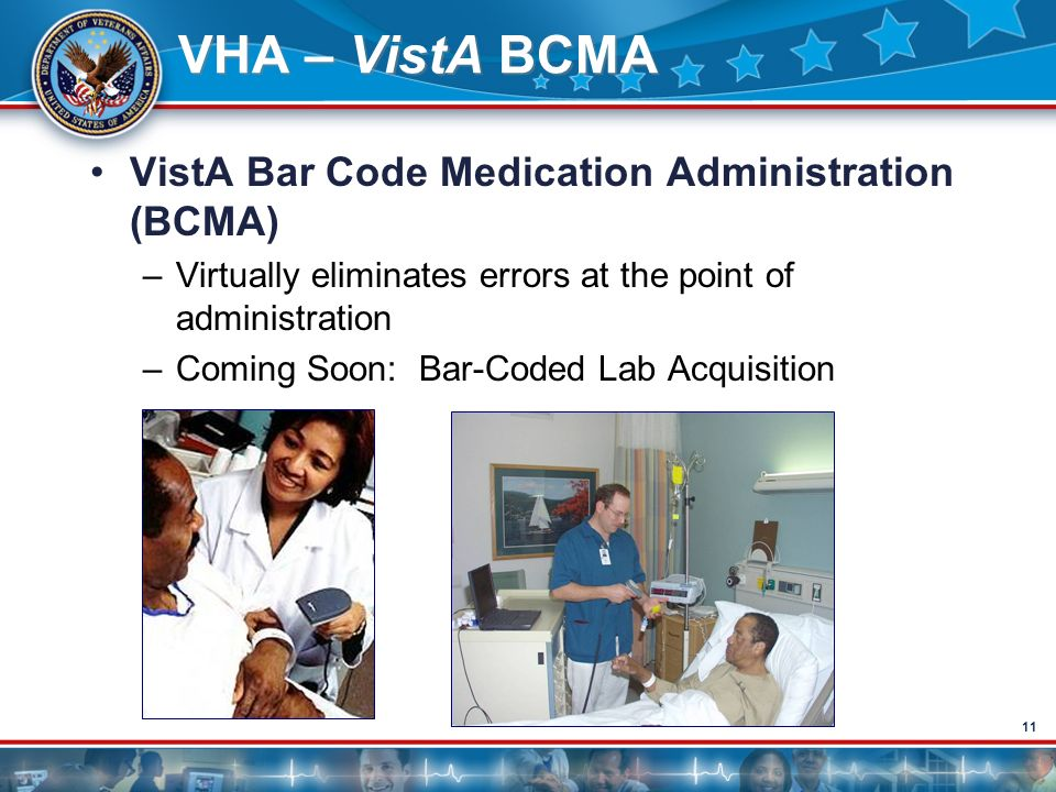 11 VHA – VistA BCMA VistA Bar Code Medication Administration (BCMA) –Virtually eliminates errors at the point of administration –Coming Soon: Bar-Code