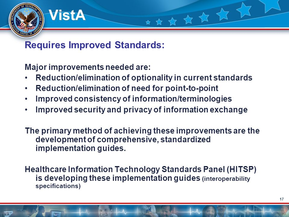 17 VistA Requires Improved Standards: Major improvements needed are: Reduction/elimination of optionality in current standards Reduction/elimination o