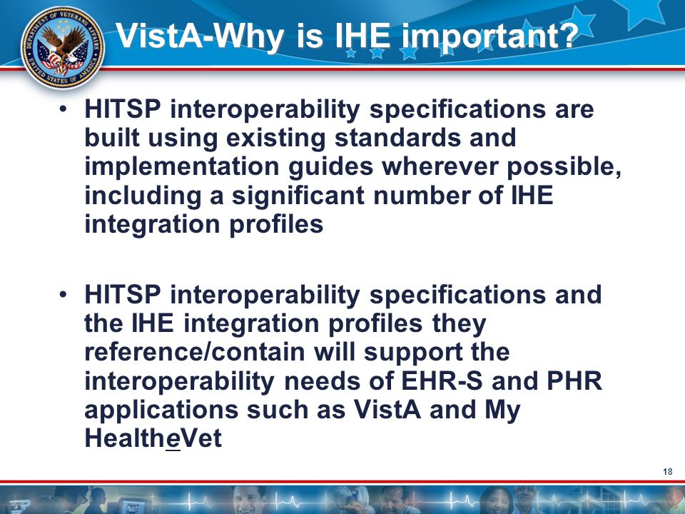 18 VistA-Why is IHE important? HITSP interoperability specifications are built using existing standards and implementation guides wherever possible, i