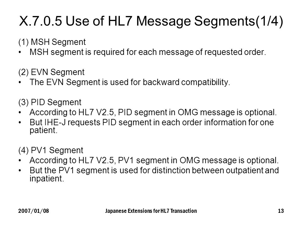 2007/01/08Japanese Extensions for HL7 Transaction13 X.7.0.5 Use of HL7 Message Segments(1/4) (1) MSH Segment MSH segment is required for each message