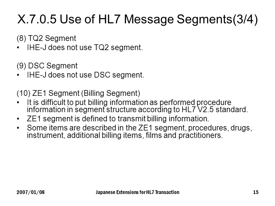 2007/01/08Japanese Extensions for HL7 Transaction15 X.7.0.5 Use of HL7 Message Segments(3/4) (8) TQ2 Segment IHE-J does not use TQ2 segment. (9) DSC S