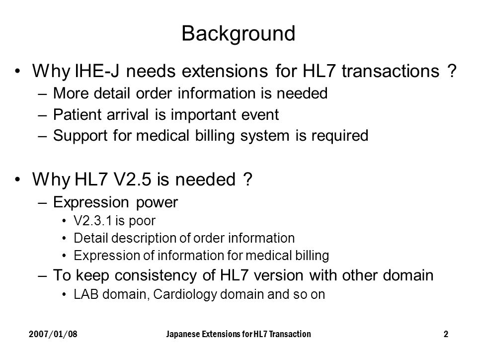 2007/01/08Japanese Extensions for HL7 Transaction2 Background Why IHE-J needs extensions for HL7 transactions ? –More detail order information is need