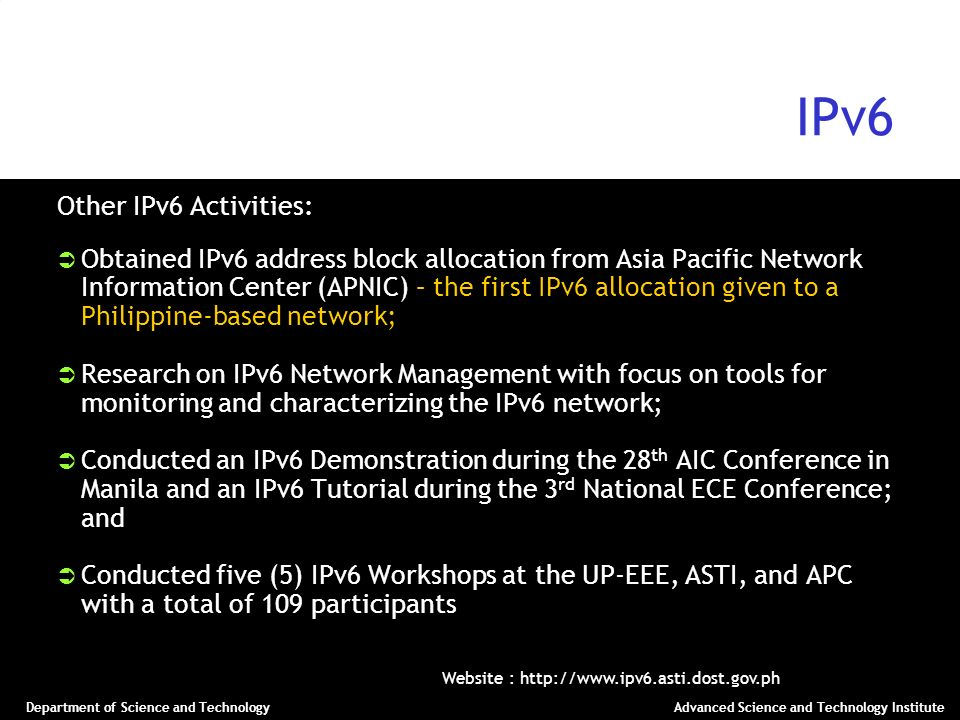 Department of Science and TechnologyAdvanced Science and Technology Institute IPv6 Other IPv6 Activities: Obtained IPv6 address block allocation from