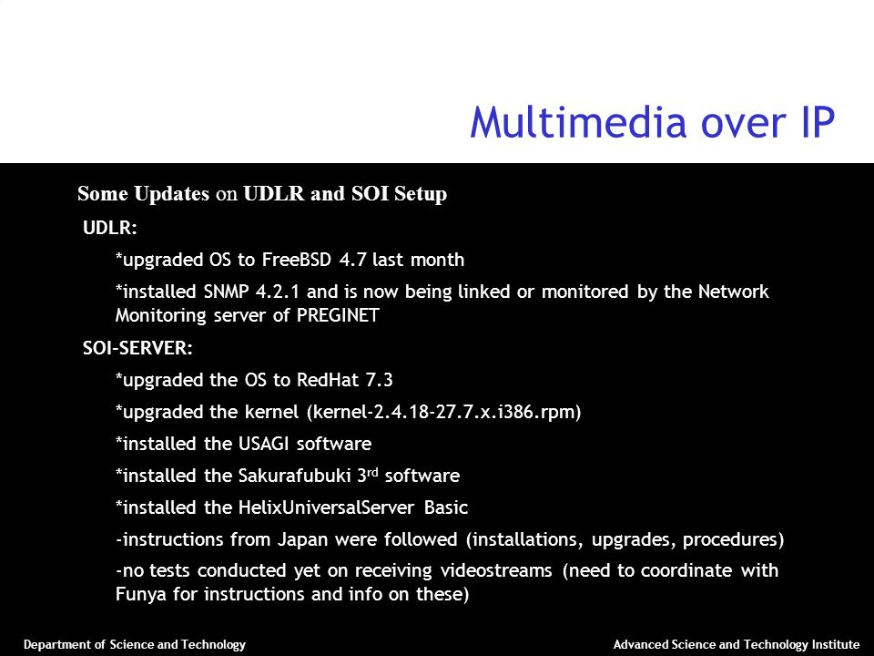 Department of Science and TechnologyAdvanced Science and Technology Institute Multimedia over IP Some Updates on UDLR and SOI Setup UDLR: – *upgraded