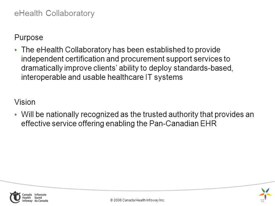 © 2006 Canada Health Infoway Inc. 12 eHealth Collaboratory Purpose The eHealth Collaboratory has been established to provide independent certification