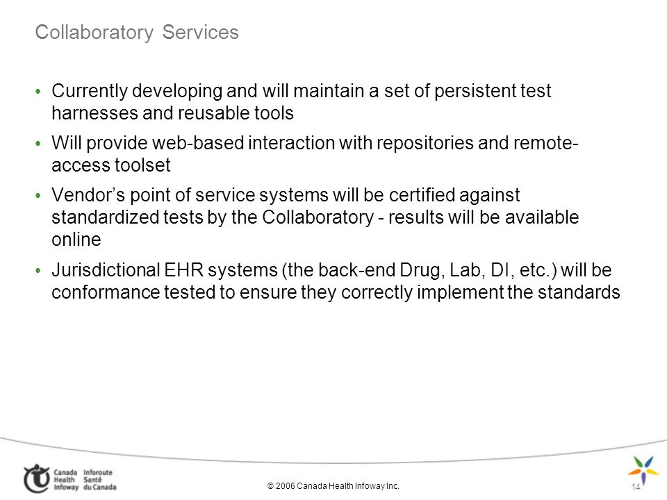 © 2006 Canada Health Infoway Inc. 14 Collaboratory Services Currently developing and will maintain a set of persistent test harnesses and reusable too